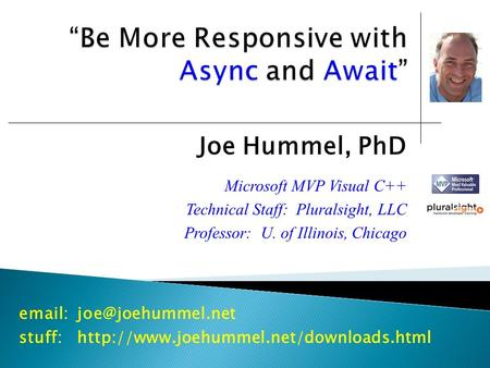 Joe Hummel, PhD Microsoft MVP Visual C++ Technical Staff: Pluralsight, LLC Professor: U. of Illinois, Chicago stuff:http://www.joehummel.net/downloads.html.