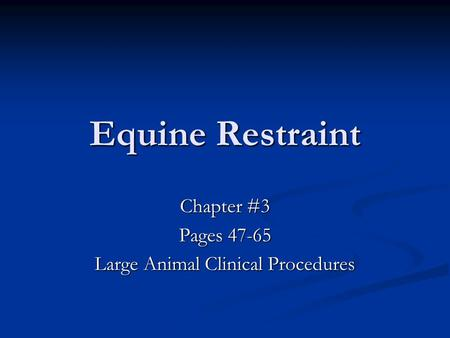 Equine Restraint Chapter #3 Pages 47-65 Large Animal Clinical Procedures.
