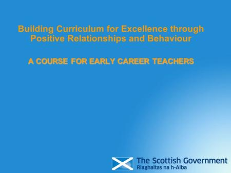 Building Curriculum for Excellence through Positive Relationships and Behaviour A COURSE FOR EARLY CAREER TEACHERS.