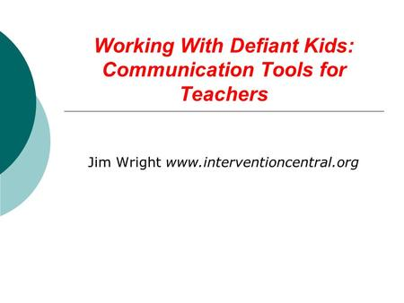 Working With Defiant Kids: Communication Tools for Teachers Jim Wright www.interventioncentral.org.