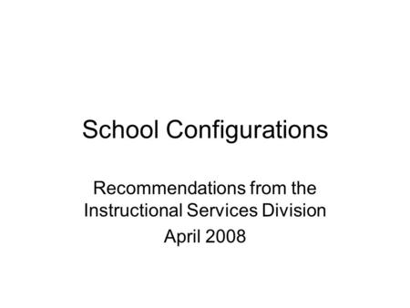 School Configurations Recommendations from the Instructional Services Division April 2008.