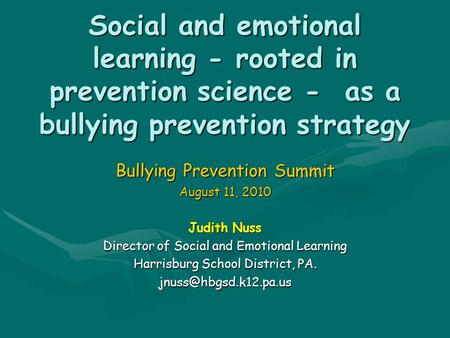 Social and emotional learning - rooted in prevention science - as a bullying prevention strategy Bullying Prevention Summit August 11, 2010 Judith Nuss.