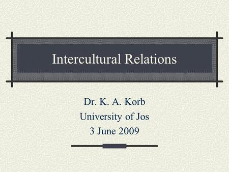 Intercultural Relations Dr. K. A. Korb University of Jos 3 June 2009.