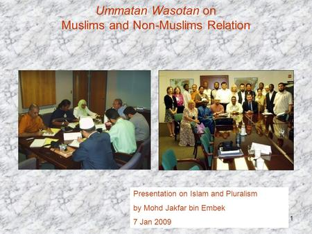 1 Ummatan Wasotan on Muslims and Non-Muslims Relation Presentation on Islam and Pluralism by Mohd Jakfar bin Embek 7 Jan 2009.