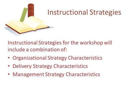 Instructional Strategies for the workshop will include a combination of: Organizational Strategy Characteristics Delivery Strategy Characteristics Management.