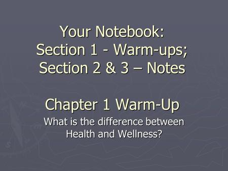Your Notebook: Section 1 - Warm-ups; Section 2 & 3 – Notes Chapter 1 Warm-Up What is the difference between Health and Wellness?