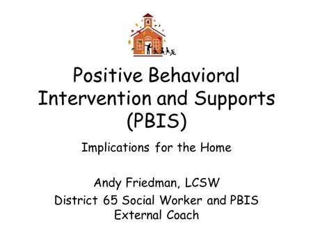 Positive Behavioral Intervention and Supports (PBIS) Implications for the Home Andy Friedman, LCSW District 65 Social Worker and PBIS External Coach.