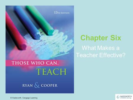 6 | 1 © Wadsworth, Cengage Learning What Makes a Teacher Effective? Chapter Six.