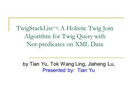 TwigStackList¬: A Holistic Twig Join Algorithm for Twig Query with Not-predicates on XML Data by Tian Yu, Tok Wang Ling, Jiaheng Lu, Presented by: Tian.