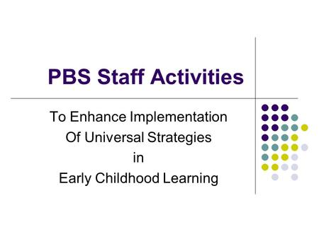 PBS Staff Activities To Enhance Implementation Of Universal Strategies in Early Childhood Learning.