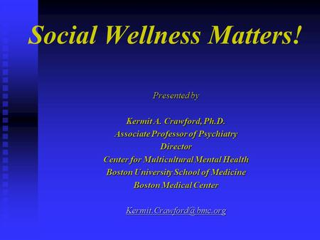 Social Wellness Matters! Presented by Kermit A. Crawford, Ph.D. Associate Professor of Psychiatry Director Center for Multicultural Mental Health Boston.