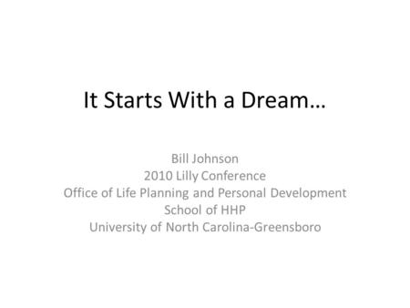 It Starts With a Dream… Bill Johnson 2010 Lilly Conference Office of Life Planning and Personal Development School of HHP University of North Carolina-Greensboro.