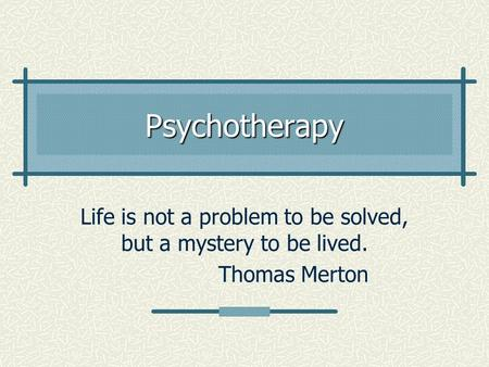 Psychotherapy Life is not a problem to be solved, but a mystery to be lived. Thomas Merton.