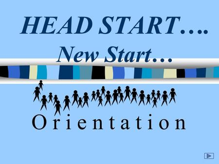 HEAD START…. New Start… O r i e n t a t i o n Introductions Goals –Conducting New Hire Orientation –Objectives of this workshop Define Orientation Negative.