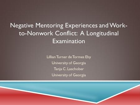 Negative Mentoring Experiences and Work- to-Nonwork Conflict: A Longitudinal Examination Lillian Turner de Tormes Eby University of Georgia Tanja C. Laschober.