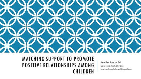 MATCHING SUPPORT TO PROMOTE POSITIVE RELATIONSHIPS AMONG CHILDREN Jennifer Ross, M.Ed. ECE Training Solutions