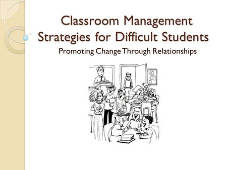 Classroom Management Strategies for Difficult Students Promoting Change Through Relationships.