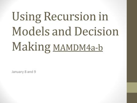 Using Recursion in Models and Decision Making MAMDM4a-b January 8 and 9.
