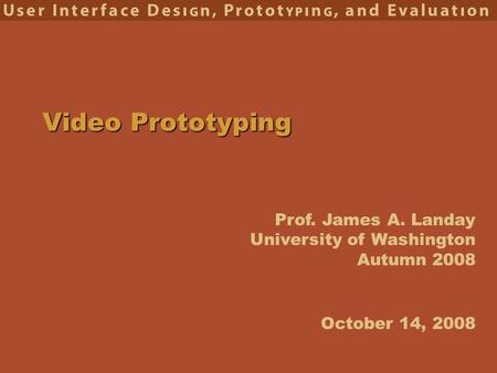 Prof. James A. Landay University of Washington Autumn 2008 Video Prototyping October 14, 2008.