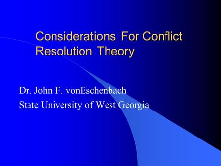 Considerations For Conflict Resolution Theory Dr. John F. vonEschenbach State University of West Georgia.