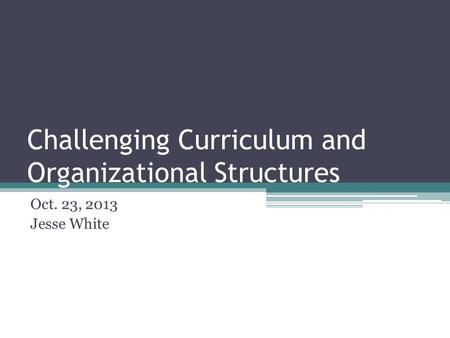 Challenging Curriculum and Organizational Structures Oct. 23, 2013 Jesse White.