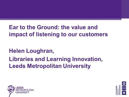 Ear to the Ground: the value and impact of listening to our customers Helen Loughran, Libraries and Learning Innovation, Leeds Metropolitan University.