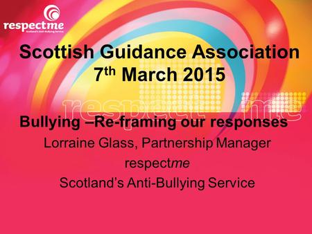 Scottish Guidance Association 7 th March 2015 Bullying –Re-framing our responses Lorraine Glass, Partnership Manager respectme Scotland's Anti-Bullying.