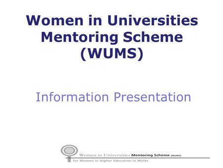 Information Presentation Women in Universities Mentoring Scheme (WUMS)