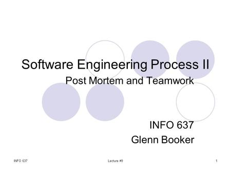 INFO 637Lecture #91 Software Engineering Process II Post Mortem and Teamwork INFO 637 Glenn Booker.