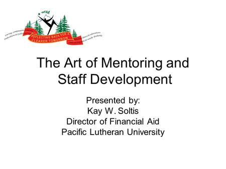 The Art of Mentoring and Staff Development Presented by: Kay W. Soltis Director of Financial Aid Pacific Lutheran University.