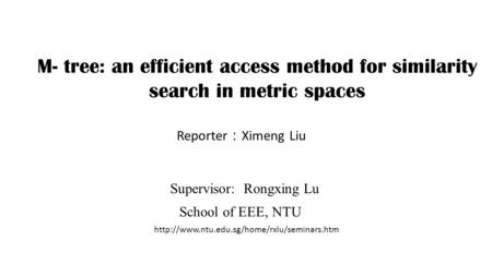 M- tree: an efficient access method for similarity search in metric spaces Reporter : Ximeng Liu Supervisor: Rongxing Lu School of EEE, NTU