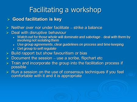Facilitating a workshop  Neither over nor under facilitate – strike a balance  Deal with disruptive behaviour Watch out for those whole will dominate.