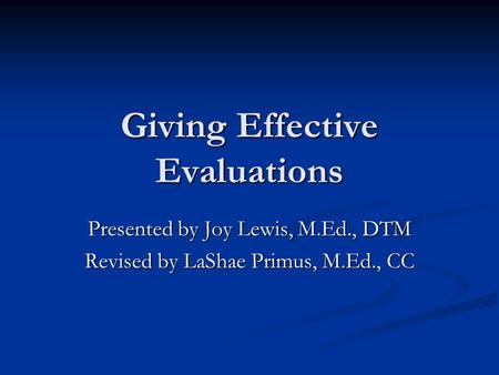 Giving Effective Evaluations Presented by Joy Lewis, M.Ed., DTM Revised by LaShae Primus, M.Ed., CC.