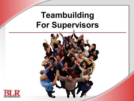 Teambuilding For Supervisors. © Business & Legal Reports, Inc. 0506 Session Objectives You will be able to: Recognize the value of team efforts Identify.