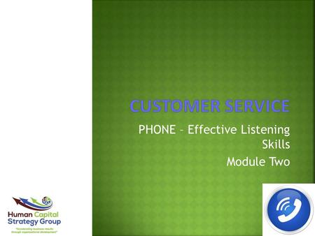 PHONE – Effective Listening Skills Module Two. Module Overview:  Why customers call  The purpose of listening  Importance of listening  Listening.