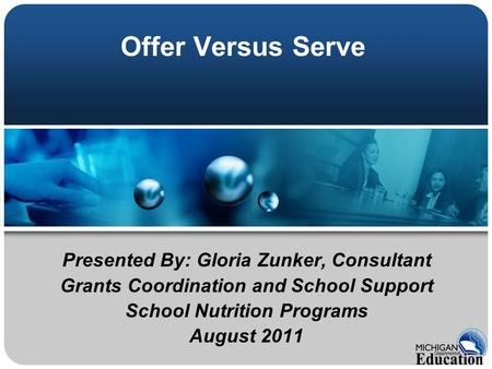 Offer Versus Serve Presented By: Gloria Zunker, Consultant Grants Coordination and School Support School Nutrition Programs August 2011.