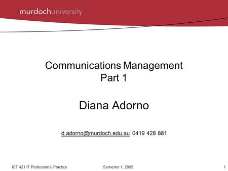 1ICT 421 IT Professional Practice Semester 1, 2005 Communications Management Part 1 Diana Adorno 0419 428.