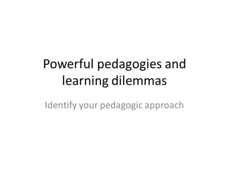 Powerful pedagogies and learning dilemmas Identify your pedagogic approach.