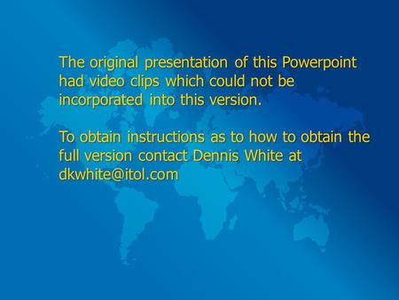 The original presentation of this Powerpoint had video clips which could not be incorporated into this version. To obtain instructions as to how to obtain.