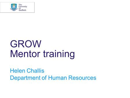 GROW Mentor training Helen Challis Department of Human Resources.