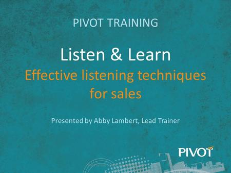 Listen & Learn Effective listening techniques for sales PIVOT TRAINING Presented by Abby Lambert, Lead Trainer Pivot Group | Why We Need to Sell.