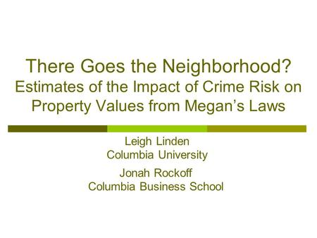 There Goes the Neighborhood? Estimates of the Impact of Crime Risk on Property Values from Megan's Laws Leigh Linden Columbia University Jonah Rockoff.