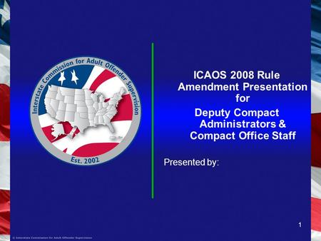1 ICAOS 2008 Rule Amendment Presentation for Deputy Compact Administrators & Compact Office Staff Presented by: