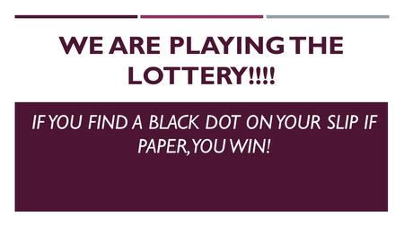 WE ARE PLAYING THE LOTTERY!!!! IF YOU FIND A BLACK DOT ON YOUR SLIP IF PAPER, YOU WIN!