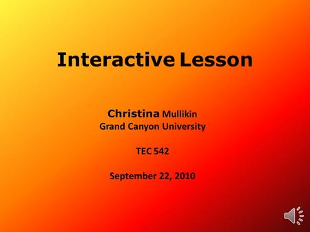 Interactive Lesson Christina Mullikin Grand Canyon University TEC 542 September 22, 2010.
