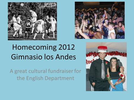 Homecoming 2012 Gimnasio los Andes A great cultural fundraiser for the English Department.