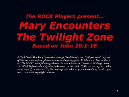 1 The ROCK Players present… Mary Encounters The Twilight Zone Based on John 20:1-18 ©2009 David Skarshaug (www.alcames.org). Conditions for use: (1) If.