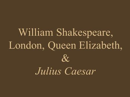 William Shakespeare, London, Queen Elizabeth, & Julius Caesar.