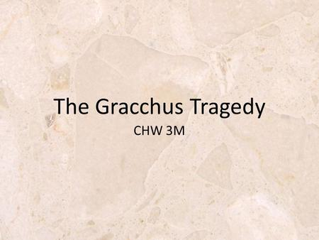 CHW 3M The Gracchus Tragedy. Rome Has Problems! The biggest Rome's problems was the masses of poor people created by: Poor recruitment practices (many.