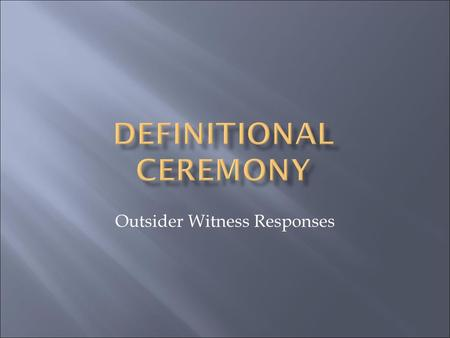 Outsider Witness Responses. 2 Deidre Ikin Definitional Ceremony 2015.